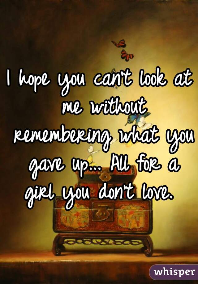 I hope you can't look at me without remembering what you gave up... All for a girl you don't love.