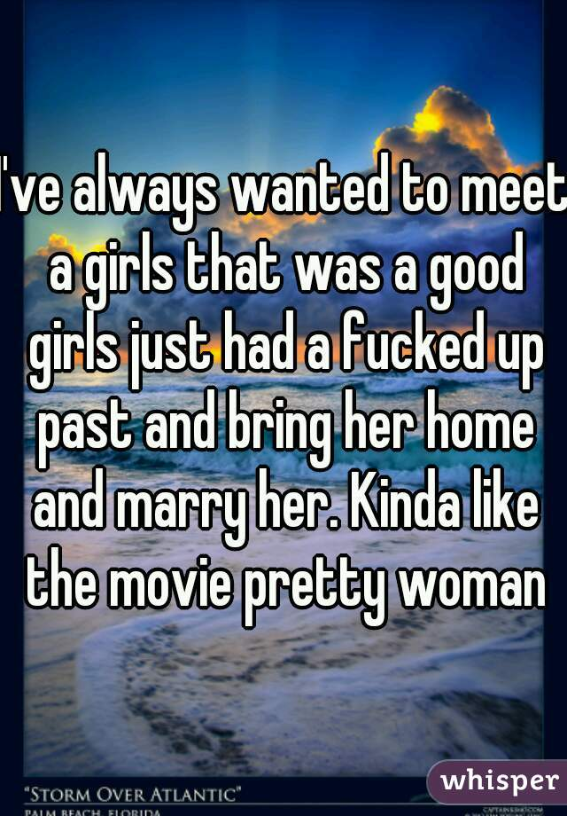 I've always wanted to meet a girls that was a good girls just had a fucked up past and bring her home and marry her. Kinda like the movie pretty woman