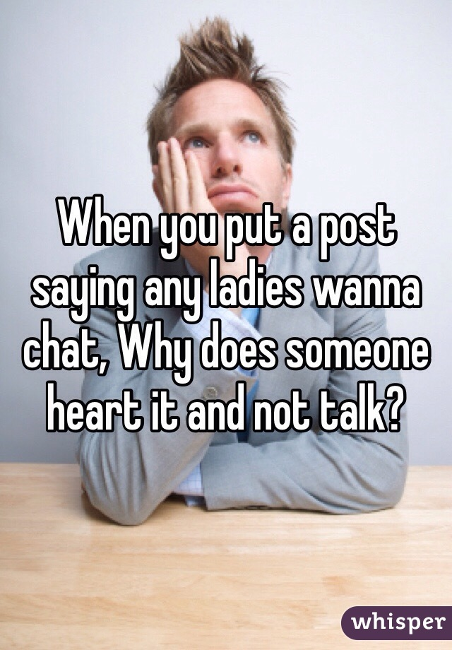 When you put a post saying any ladies wanna chat, Why does someone heart it and not talk?