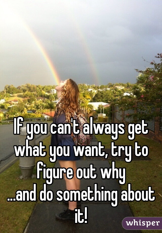 If you can't always get what you want, try to figure out why ...and do something about it!
