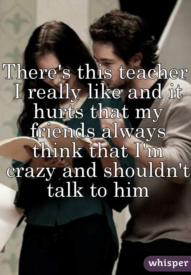 There's this teacher I really like and it hurts that my friends always think that I'm crazy and shouldn't talk to him