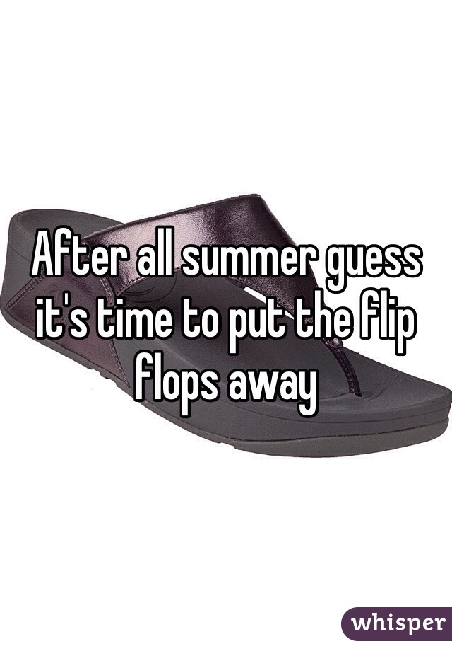 After all summer guess it's time to put the flip flops away