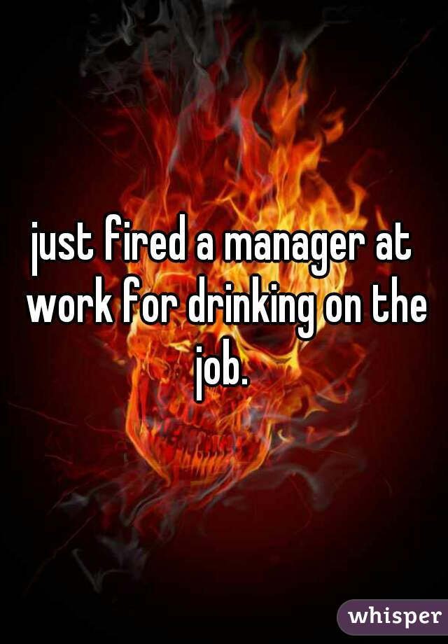 just fired a manager at work for drinking on the job.