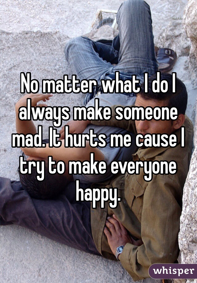 No matter what I do I always make someone mad. It hurts me cause I try to make everyone happy.