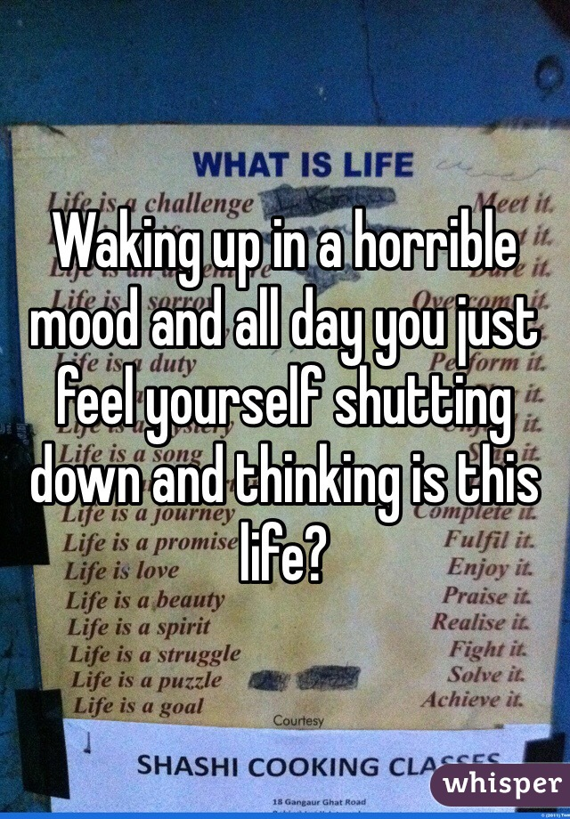 Waking up in a horrible mood and all day you just feel yourself shutting down and thinking is this life?