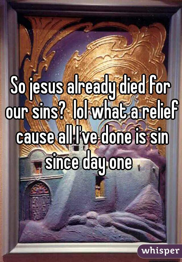 So jesus already died for our sins?  lol what a relief cause all I've done is sin since day one