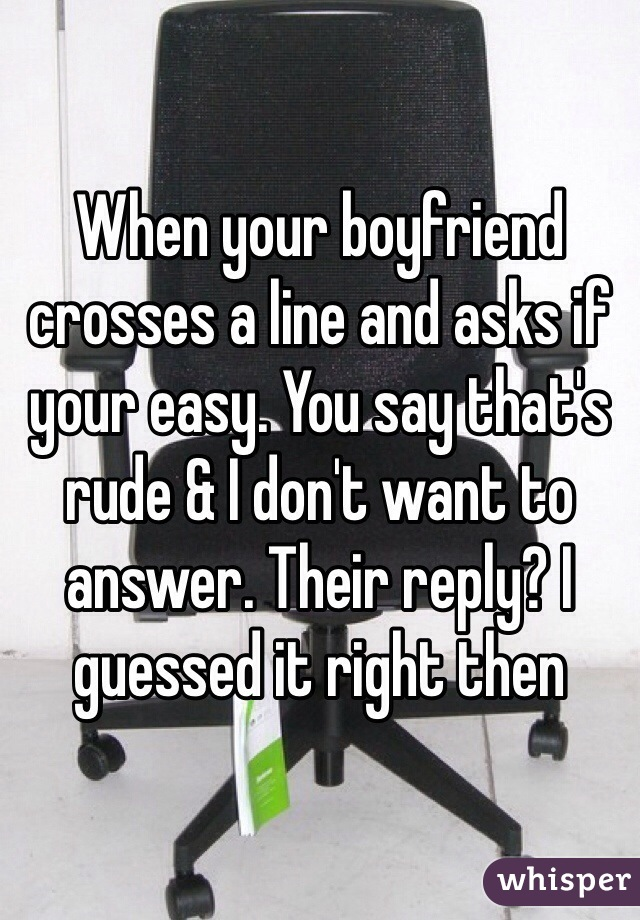 When your boyfriend crosses a line and asks if your easy. You say that's rude & I don't want to answer. Their reply? I guessed it right then