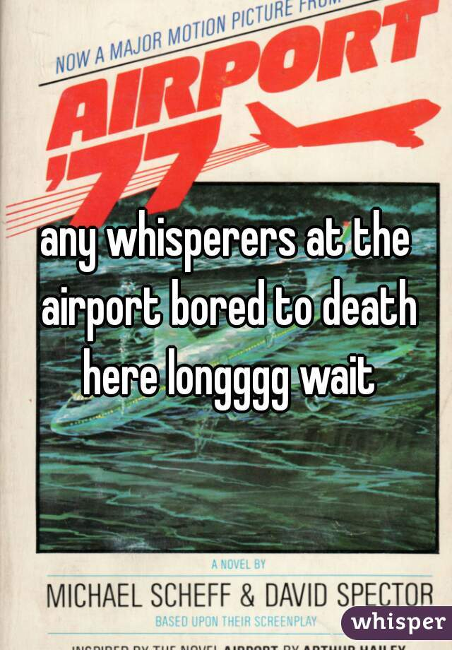 any whisperers at the airport bored to death here longggg wait
