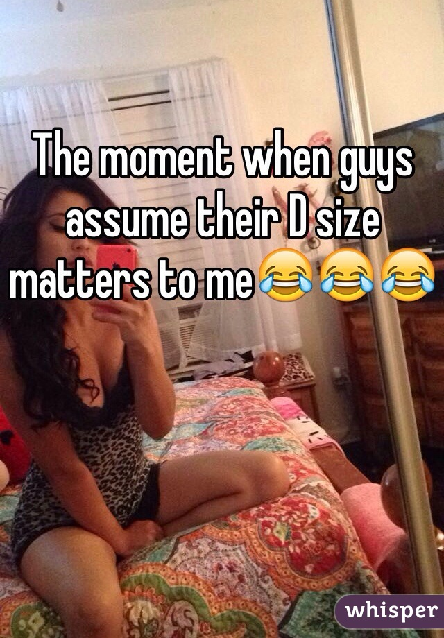 The moment when guys assume their D size matters to me😂😂😂