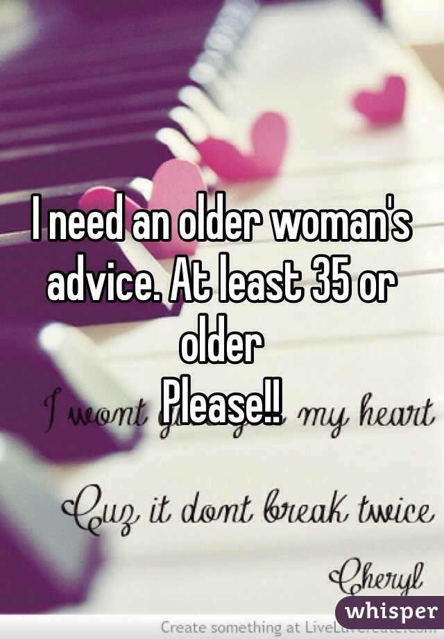 I need an older woman's advice. At least 35 or older Please!!