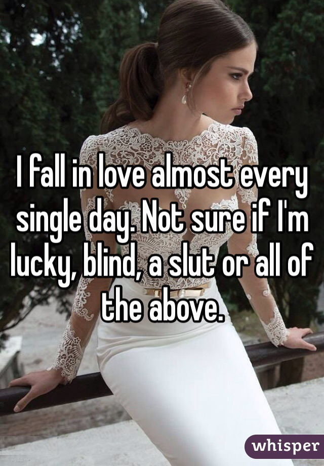 I fall in love almost every single day. Not sure if I'm lucky, blind, a slut or all of the above.