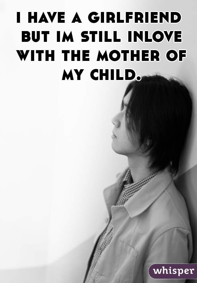 i have a girlfriend but im still inlove with the mother of my child.