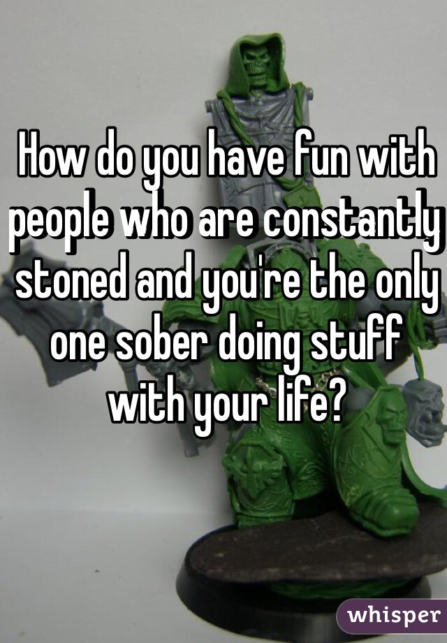 How do you have fun with people who are constantly stoned and you're the only one sober doing stuff with your life?