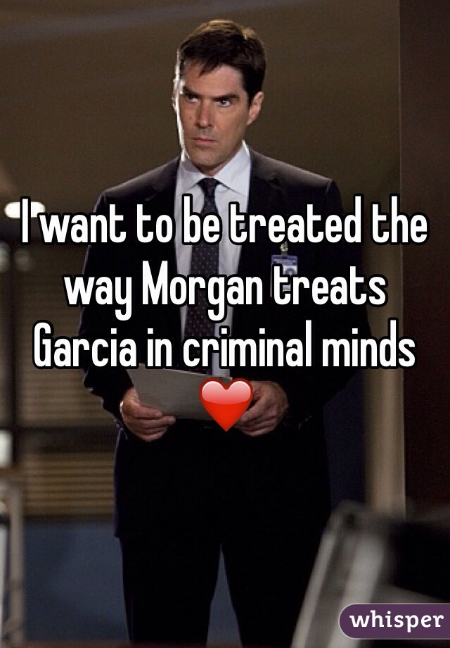 I want to be treated the way Morgan treats Garcia in criminal minds ❤️