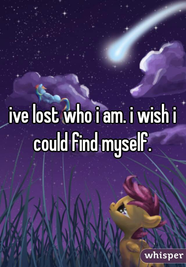 ive lost who i am. i wish i could find myself.