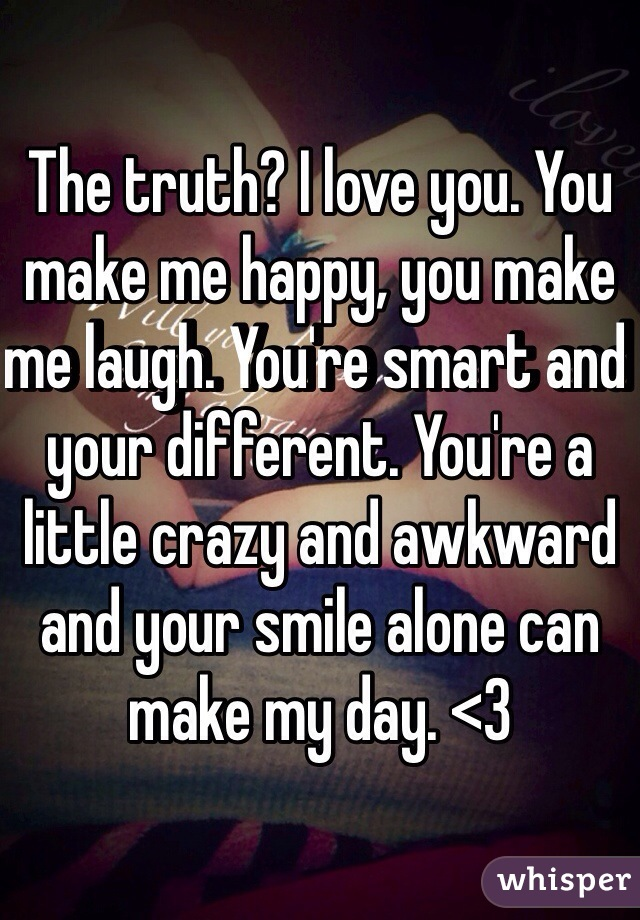 The truth? I love you. You make me happy, you make me laugh. You're smart and your different. You're a little crazy and awkward and your smile alone can make my day. <3