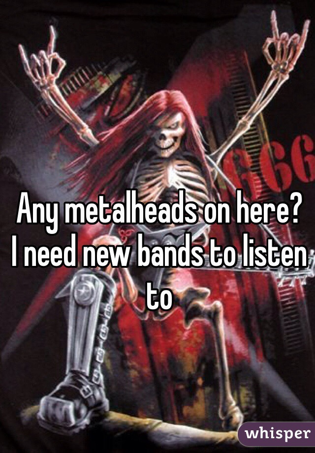 Any metalheads on here?  I need new bands to listen to