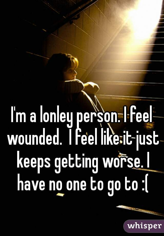 I'm a lonley person. I feel wounded.  I feel like it just keeps getting worse. I have no one to go to :(