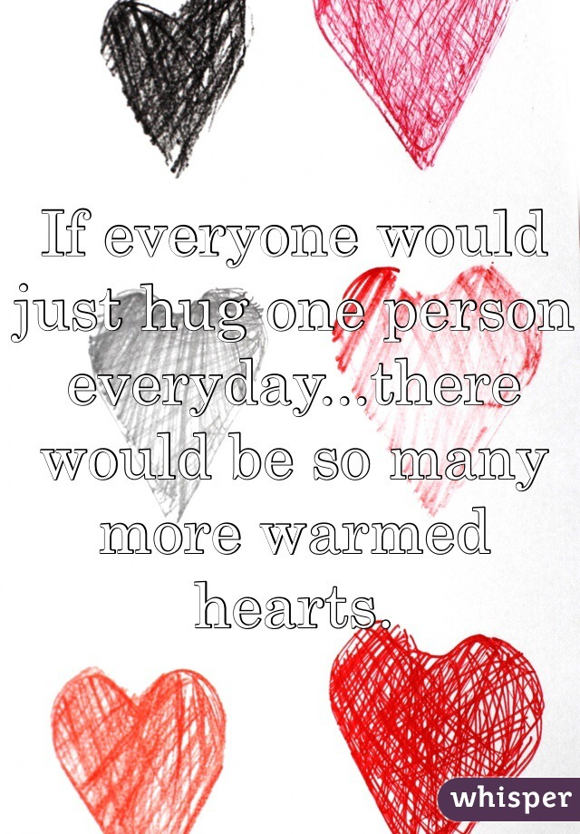 If everyone would just hug one person everyday...there would be so many more warmed hearts.