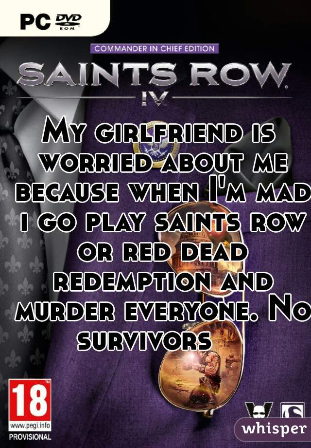 My girlfriend is worried about me because when I'm mad i go play saints row or red dead redemption and murder everyone. No survivors
