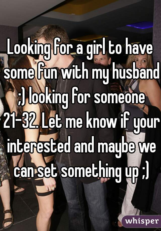 Looking for a girl to have some fun with my husband ;) looking for someone 21-32. Let me know if your interested and maybe we can set something up ;)
