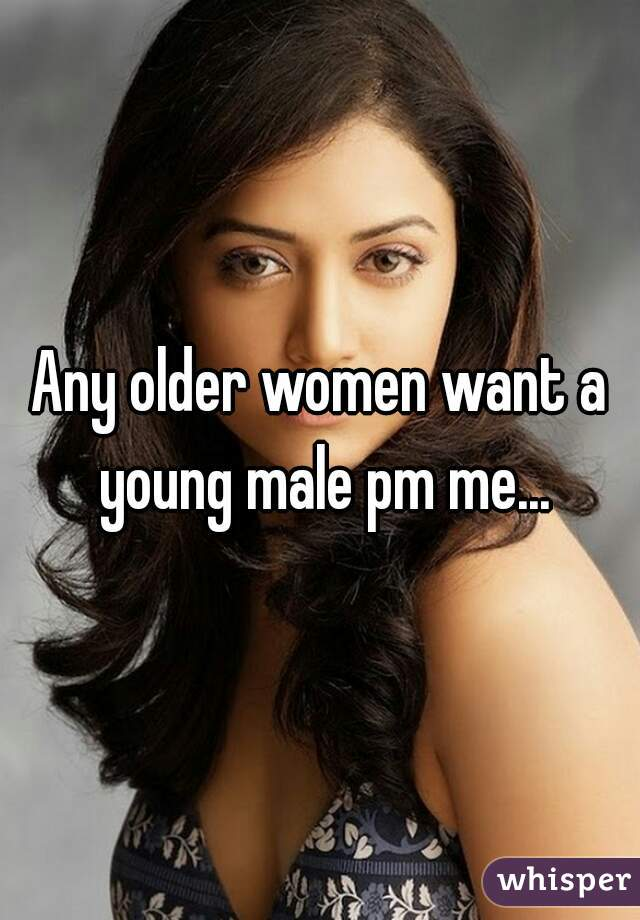 Any older women want a young male pm me...