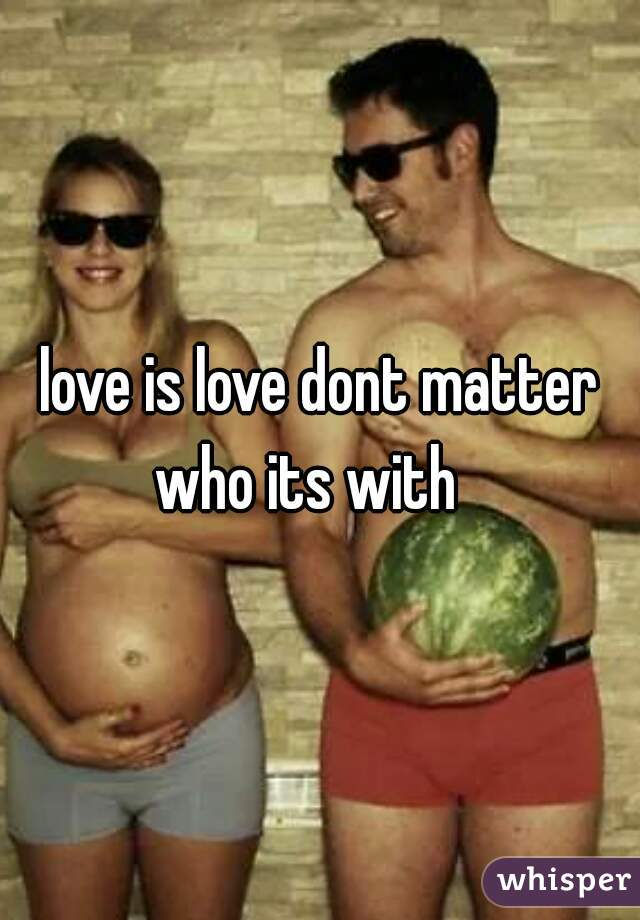 love is love dont matter who its with
