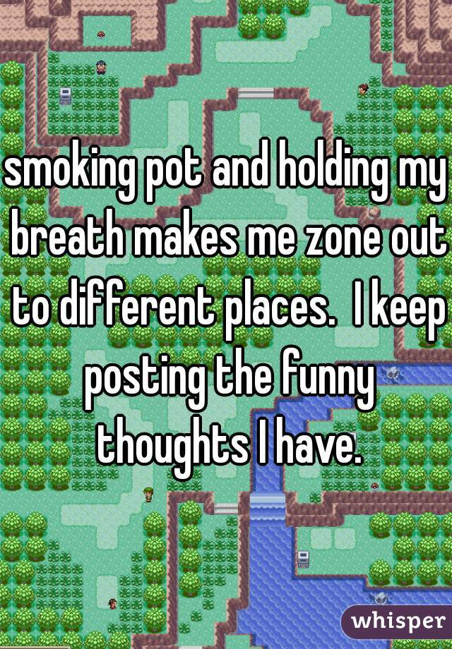 smoking pot and holding my breath makes me zone out to different places.  I keep posting the funny thoughts I have.