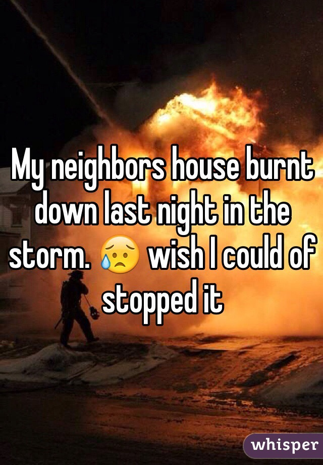 My neighbors house burnt down last night in the storm. 😥 wish I could of stopped it