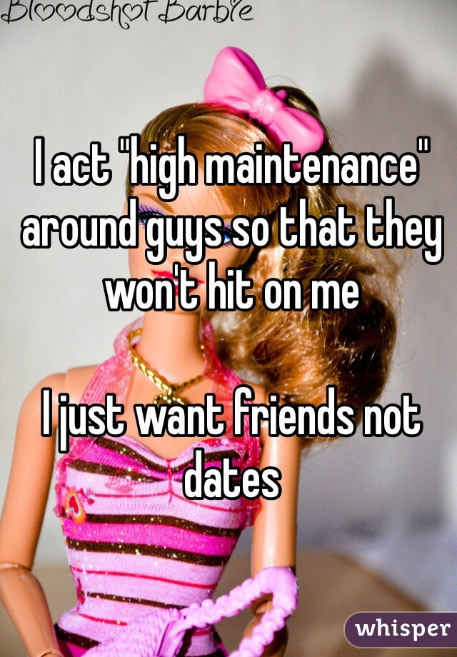 """I act """"high maintenance"""" around guys so that they won't hit on me   I just want friends not dates"""