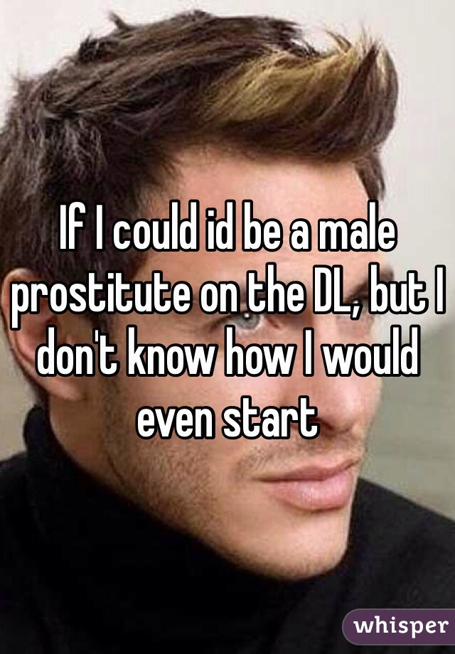 If I could id be a male prostitute on the DL, but I don't know how I would even start