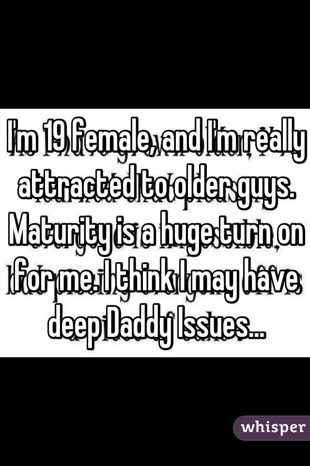 I'm 19 female, and I'm really attracted to older guys. Maturity is a huge turn on for me. I think I may have deep Daddy Issues...