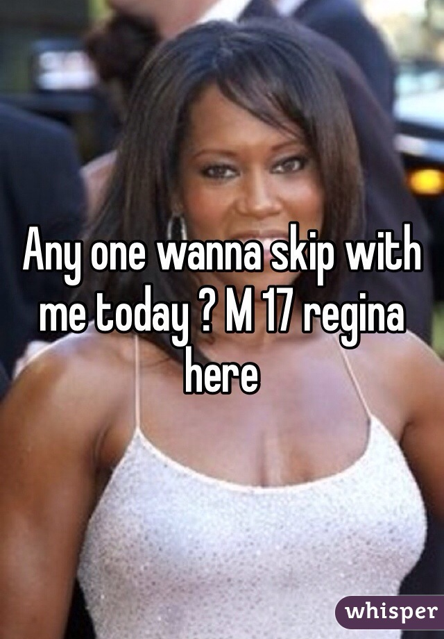 Any one wanna skip with me today ? M 17 regina here