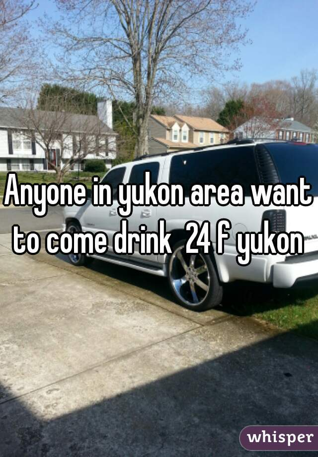 Anyone in yukon area want to come drink  24 f yukon