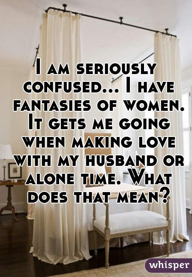I am seriously confused... I have fantasies of women. It gets me going when making love with my husband or alone time. What does that mean?