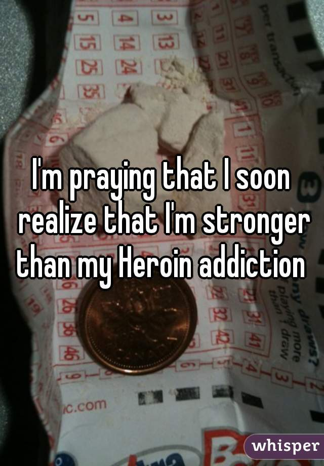 I'm praying that I soon realize that I'm stronger than my Heroin addiction