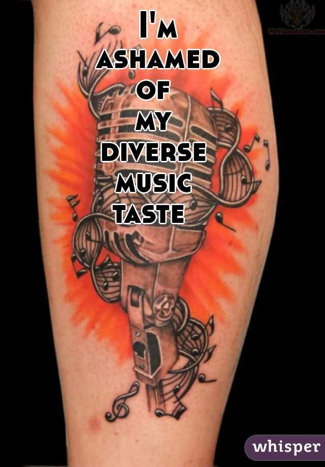 I'm  ashamed  of  my  diverse  music  taste