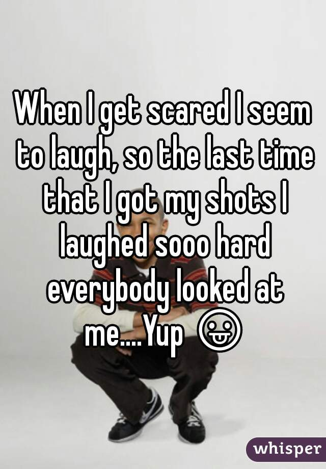 When I get scared I seem to laugh, so the last time that I got my shots I laughed sooo hard everybody looked at me....Yup 😛