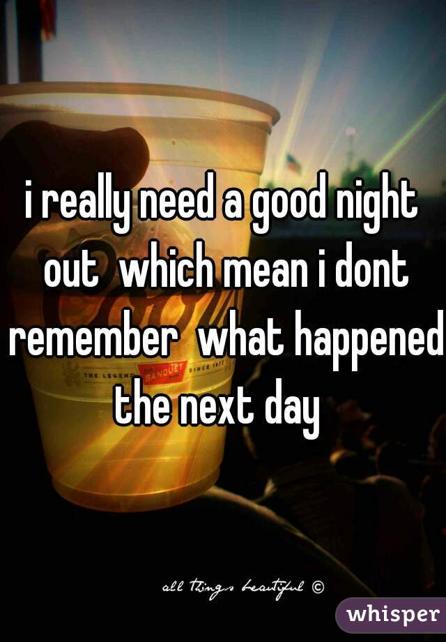 i really need a good night out  which mean i dont remember  what happened  the next day