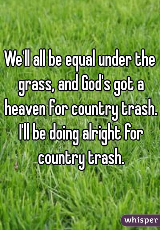 We'll all be equal under the grass, and God's got a heaven for country trash. I'll be doing alright for country trash.