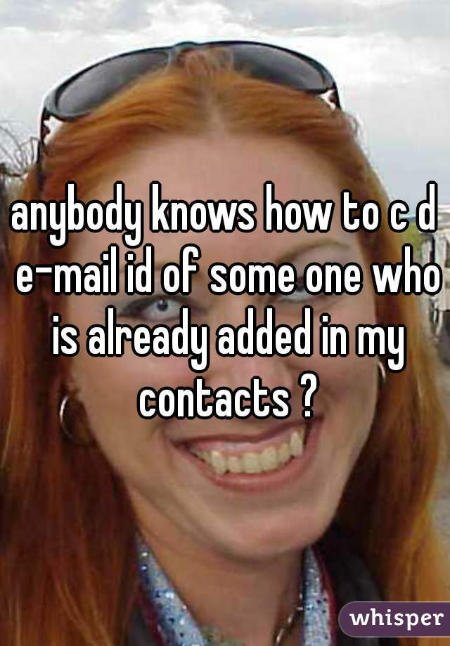 anybody knows how to c d e-mail id of some one who is already added in my contacts ?