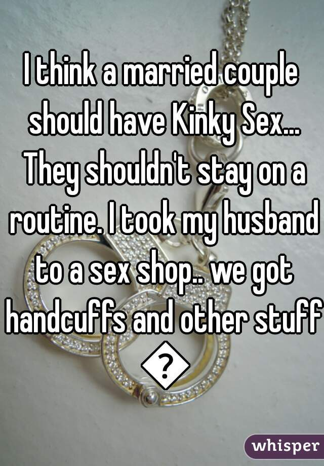 I think a married couple should have Kinky Sex... They shouldn't stay on a routine. I took my husband to a sex shop.. we got handcuffs and other stuff 😍