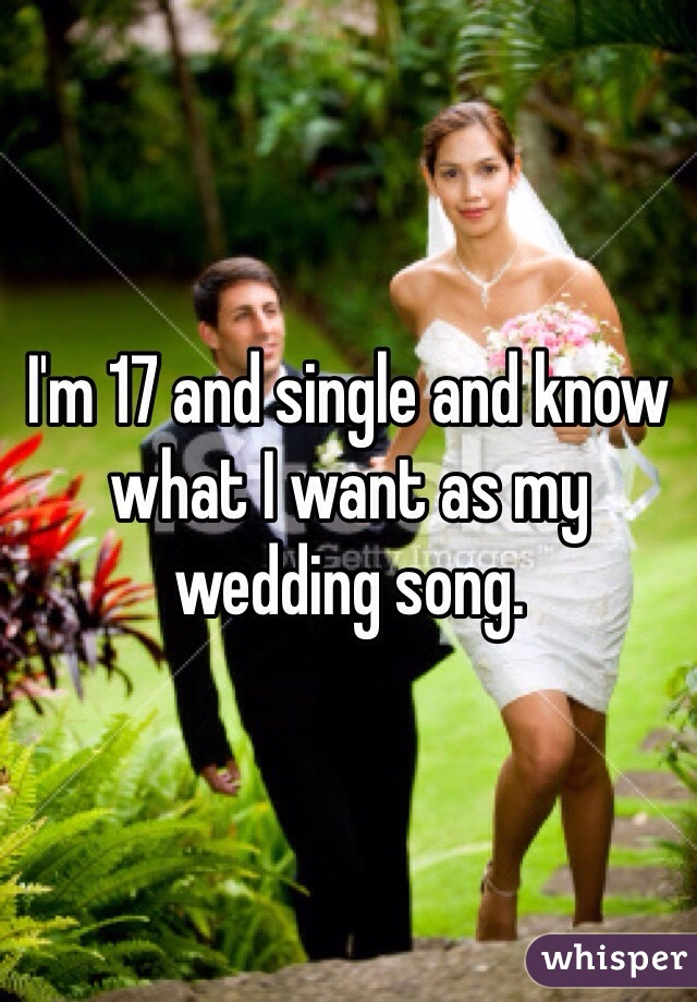 I'm 17 and single and know what I want as my wedding song.