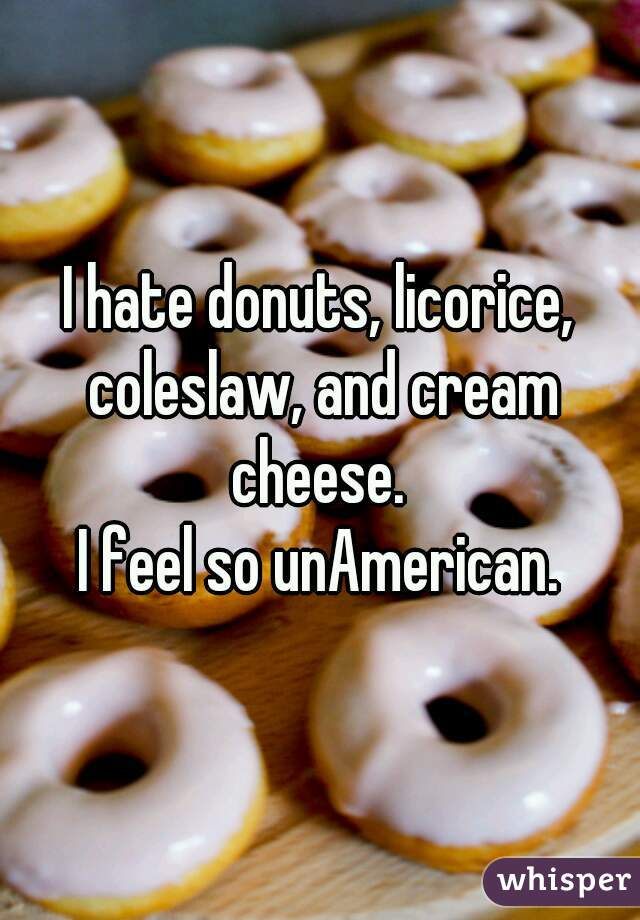 I hate donuts, licorice, coleslaw, and cream cheese.  I feel so unAmerican.
