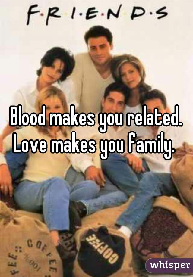 Blood makes you related. Love makes you family.