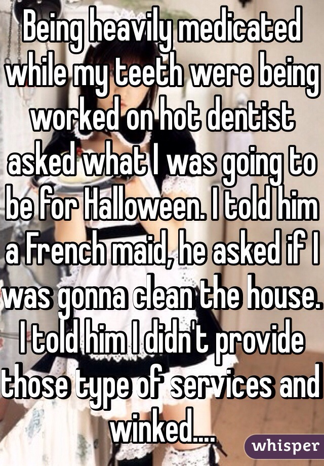 Being heavily medicated while my teeth were being worked on hot dentist asked what I was going to be for Halloween. I told him a French maid, he asked if I was gonna clean the house. I told him I didn't provide those type of services and winked....