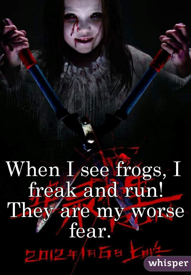 When I see frogs, I freak and run! They are my worse fear.