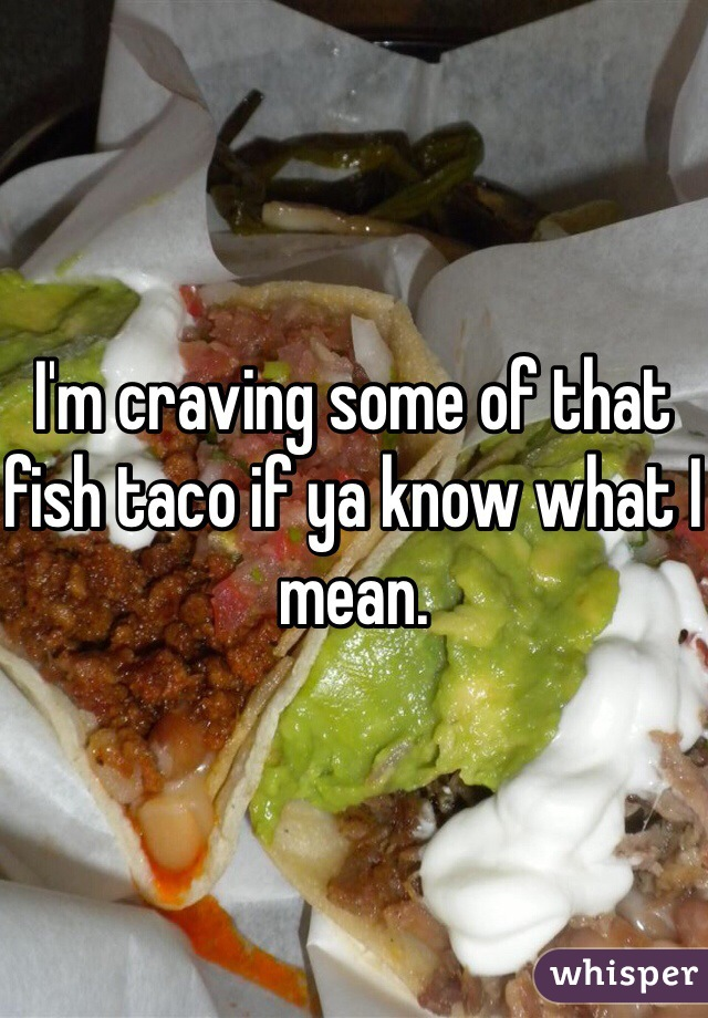 I'm craving some of that fish taco if ya know what I mean.