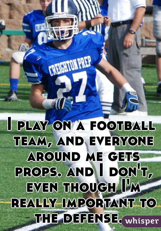 I play on a football team, and everyone around me gets props. and I don't, even though I'm really important to the defense.