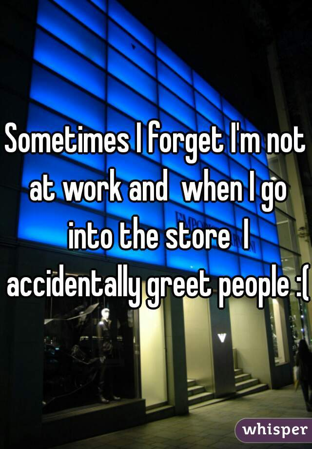 Sometimes I forget I'm not at work and  when I go into the store  I accidentally greet people :(